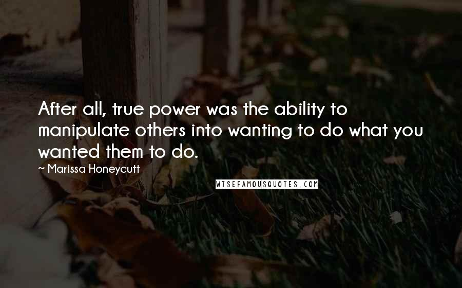 Marissa Honeycutt quotes: After all, true power was the ability to manipulate others into wanting to do what you wanted them to do.