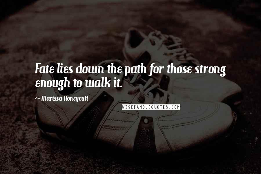 Marissa Honeycutt quotes: Fate lies down the path for those strong enough to walk it.