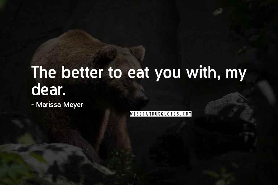 Marissa Meyer quotes: The better to eat you with, my dear.