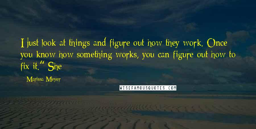 """Marissa Meyer quotes: I just look at things and figure out how they work. Once you know how something works, you can figure out how to fix it."""" She"""