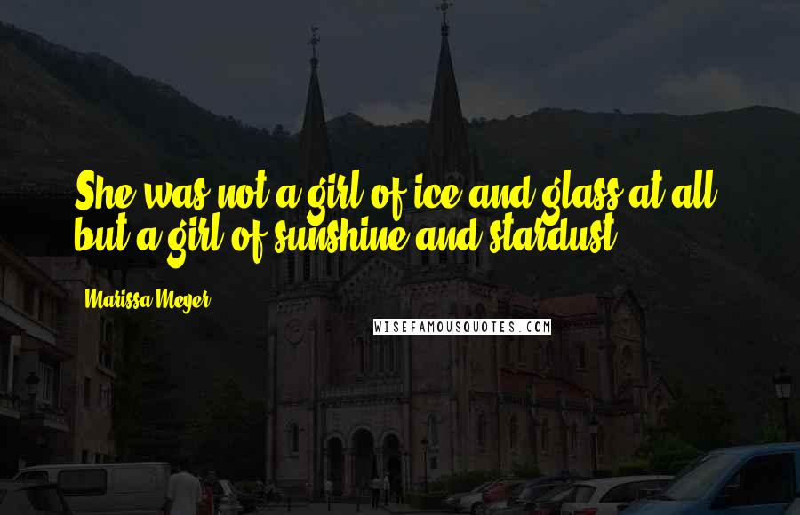 Marissa Meyer quotes: She was not a girl of ice and glass at all, but a girl of sunshine and stardust.