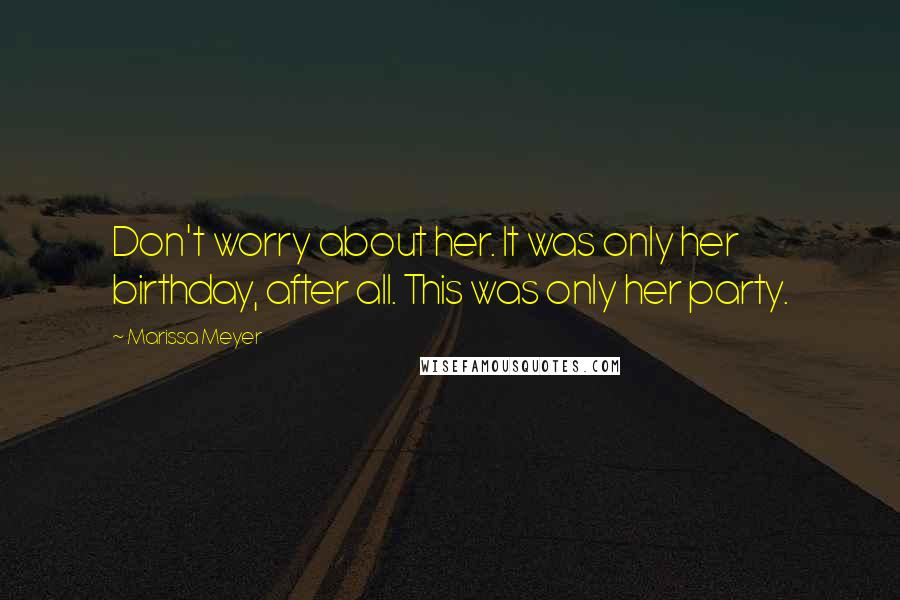 Marissa Meyer quotes: Don't worry about her. It was only her birthday, after all. This was only her party.