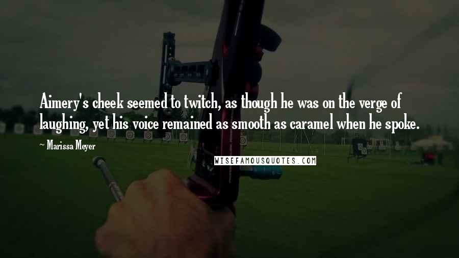 Marissa Meyer quotes: Aimery's cheek seemed to twitch, as though he was on the verge of laughing, yet his voice remained as smooth as caramel when he spoke.