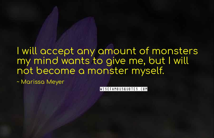 Marissa Meyer quotes: I will accept any amount of monsters my mind wants to give me, but I will not become a monster myself.