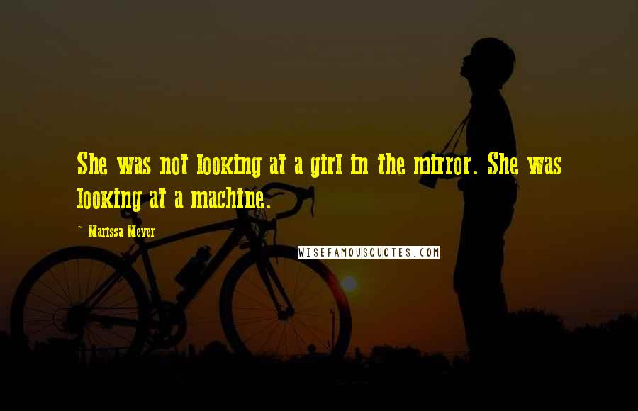 Marissa Meyer quotes: She was not looking at a girl in the mirror. She was looking at a machine.