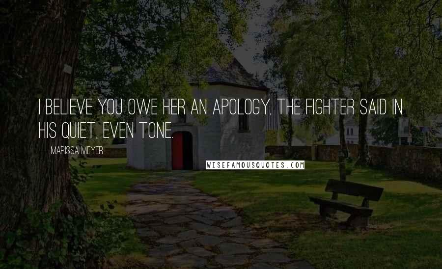 Marissa Meyer quotes: I believe you owe her an apology, the fighter said in his quiet, even tone.