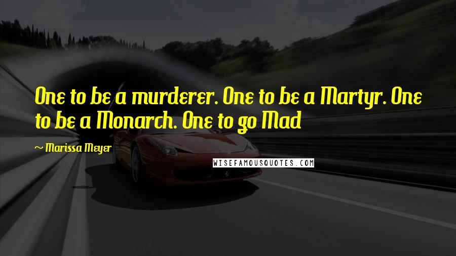 Marissa Meyer quotes: One to be a murderer. One to be a Martyr. One to be a Monarch. One to go Mad