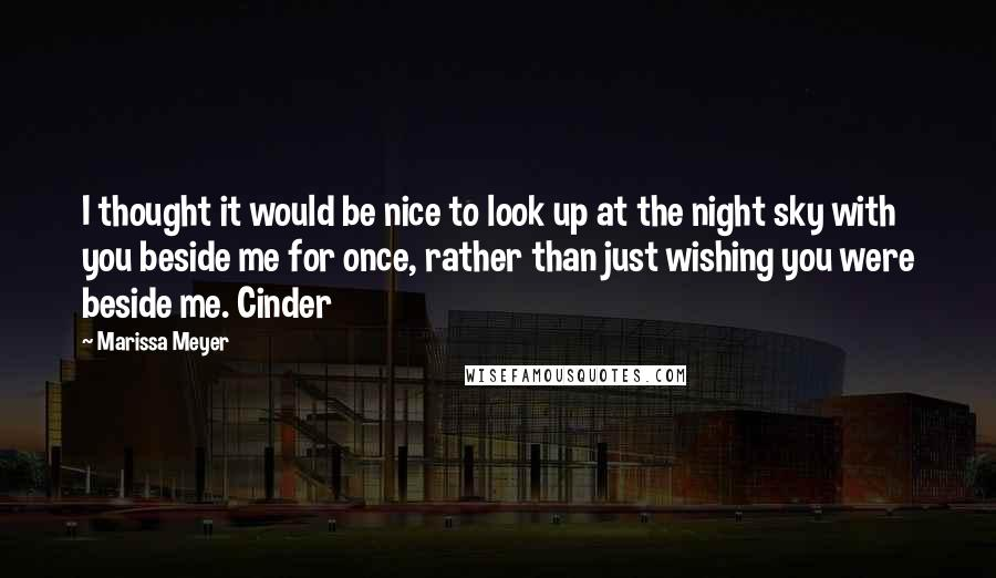 Marissa Meyer quotes: I thought it would be nice to look up at the night sky with you beside me for once, rather than just wishing you were beside me. Cinder