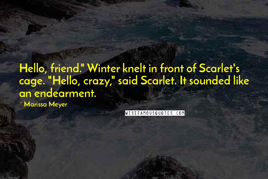 """Marissa Meyer quotes: Hello, friend."""" Winter knelt in front of Scarlet's cage. """"Hello, crazy,"""" said Scarlet. It sounded like an endearment."""