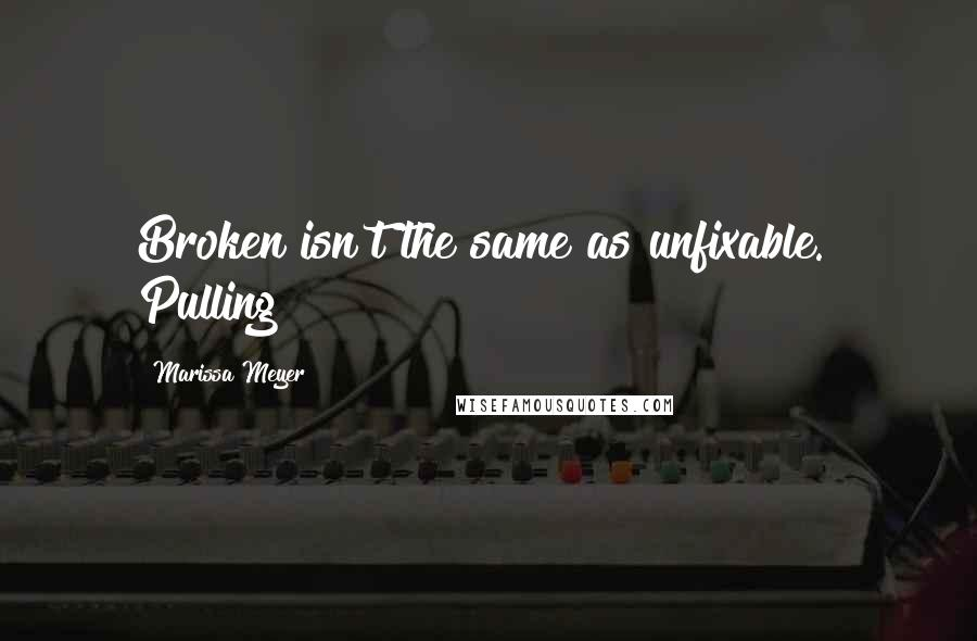 """Marissa Meyer quotes: Broken isn't the same as unfixable."""" Pulling"""