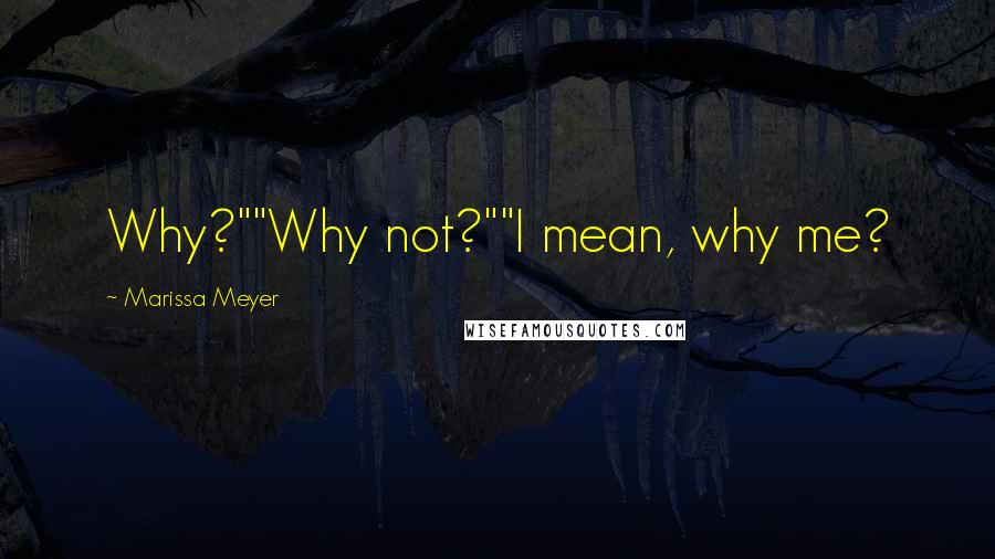 """Marissa Meyer quotes: Why?""""""""Why not?""""""""I mean, why me?"""