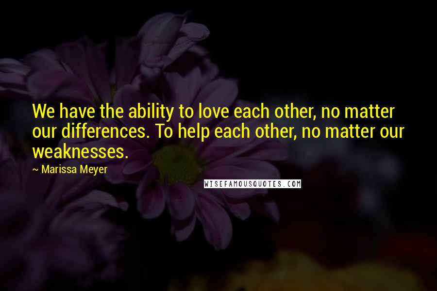 Marissa Meyer quotes: We have the ability to love each other, no matter our differences. To help each other, no matter our weaknesses.