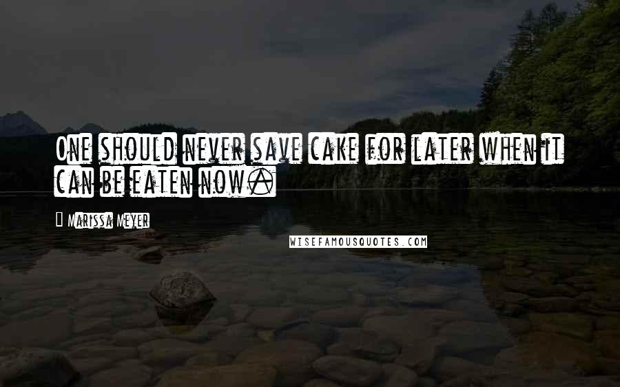 Marissa Meyer quotes: One should never save cake for later when it can be eaten now.