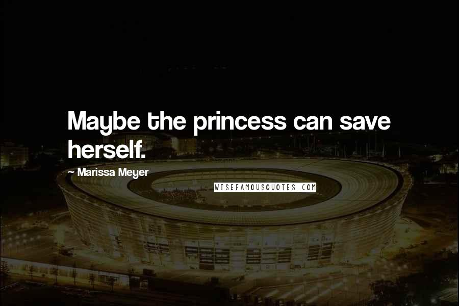 Marissa Meyer quotes: Maybe the princess can save herself.