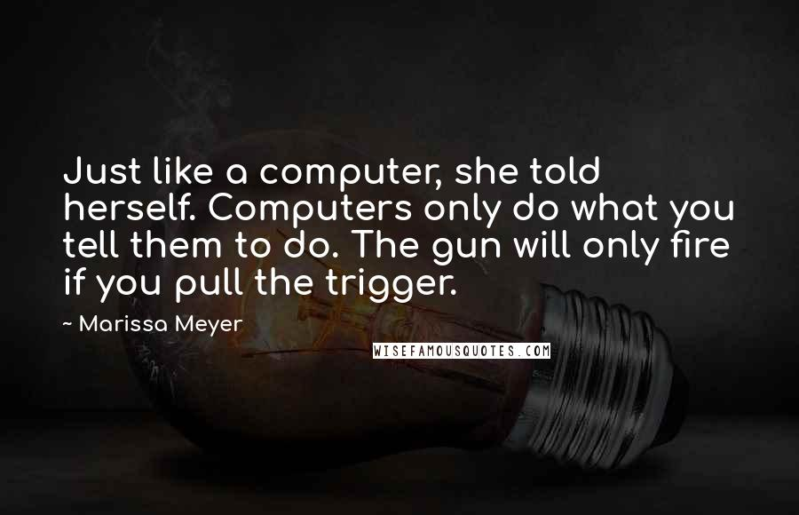 Marissa Meyer quotes: Just like a computer, she told herself. Computers only do what you tell them to do. The gun will only fire if you pull the trigger.