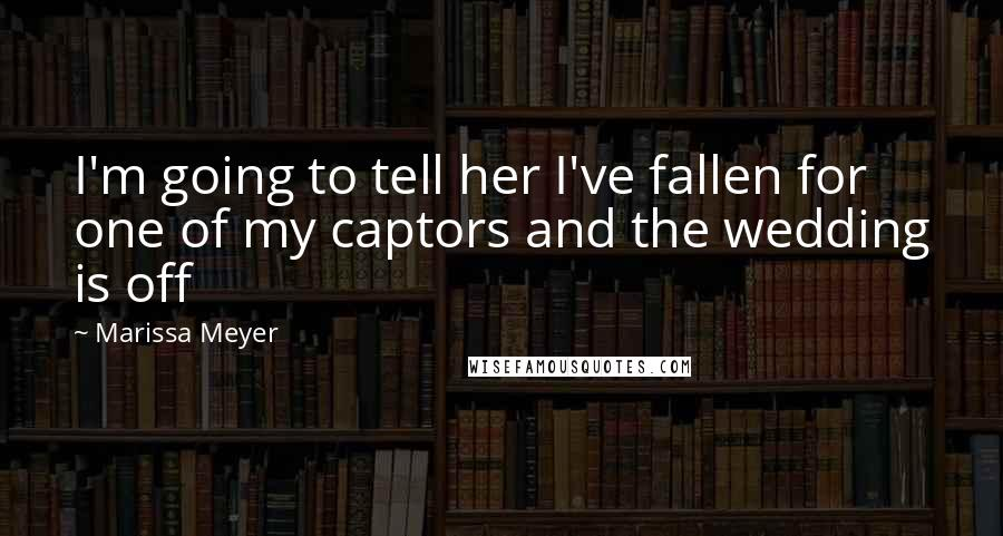 Marissa Meyer quotes: I'm going to tell her I've fallen for one of my captors and the wedding is off