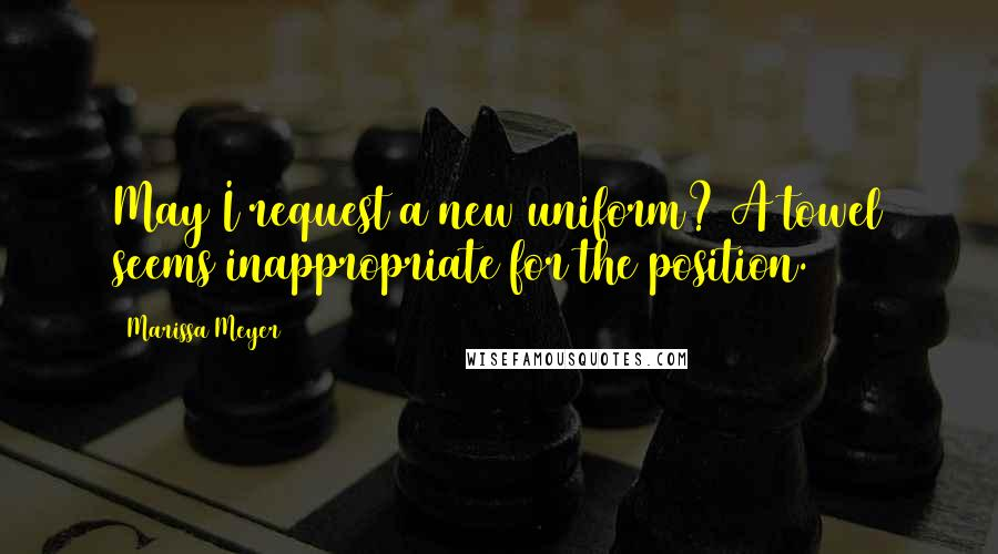 Marissa Meyer quotes: May I request a new uniform? A towel seems inappropriate for the position.
