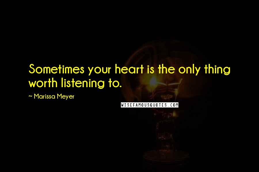 Marissa Meyer quotes: Sometimes your heart is the only thing worth listening to.