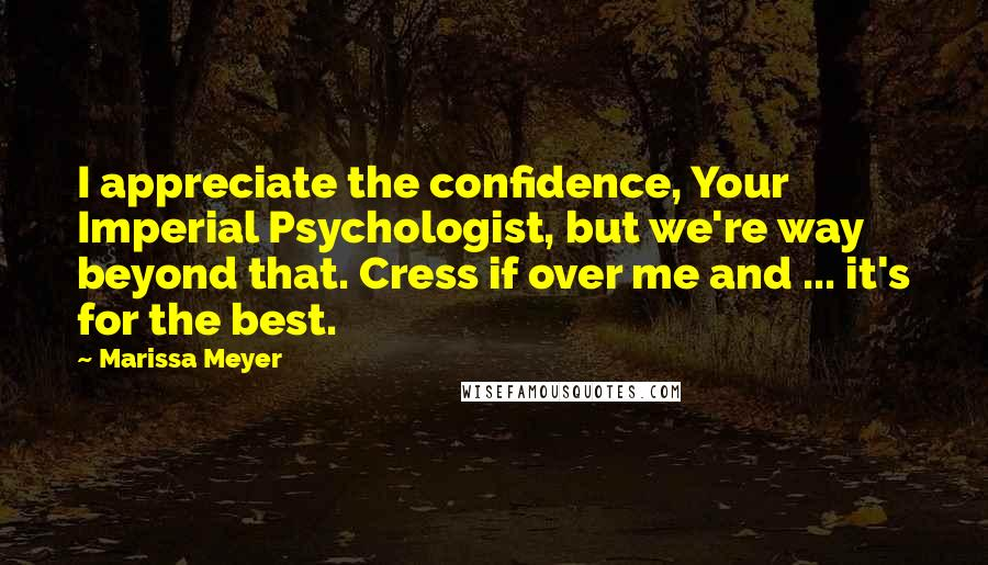 Marissa Meyer quotes: I appreciate the confidence, Your Imperial Psychologist, but we're way beyond that. Cress if over me and ... it's for the best.