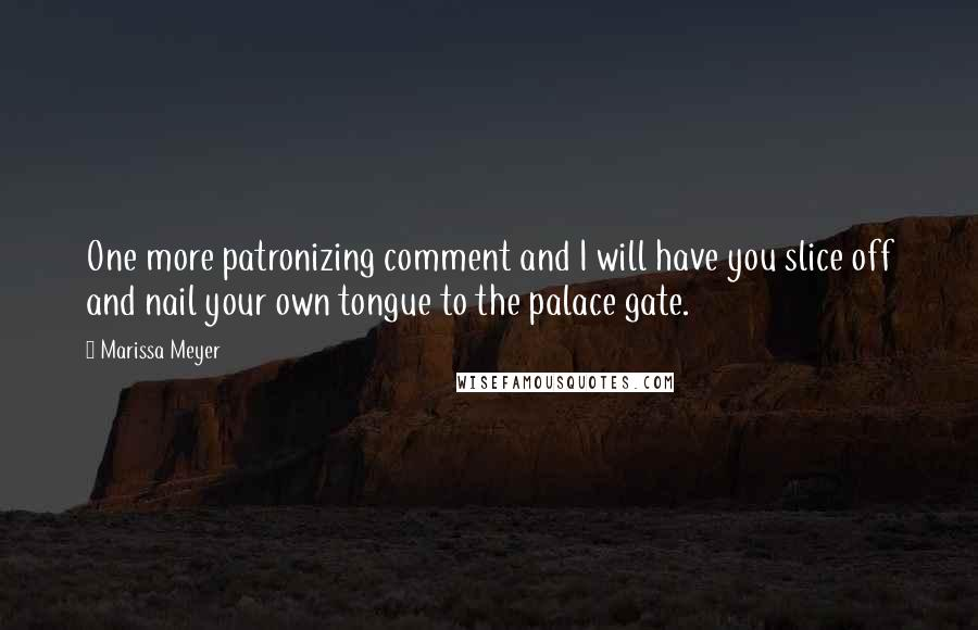 Marissa Meyer quotes: One more patronizing comment and I will have you slice off and nail your own tongue to the palace gate.