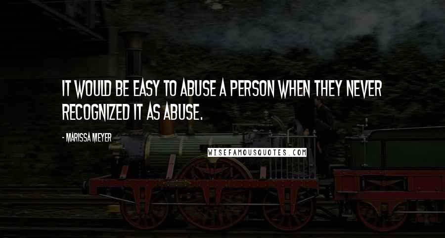Marissa Meyer quotes: It would be easy to abuse a person when they never recognized it as abuse.