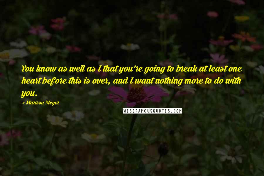 Marissa Meyer quotes: You know as well as I that you're going to break at least one heart before this is over, and I want nothing more to do with you.