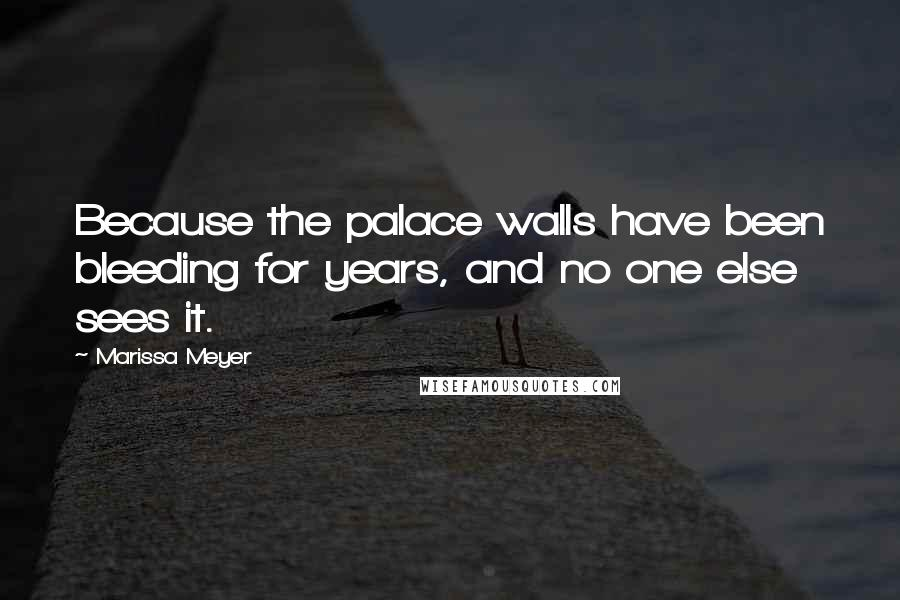 Marissa Meyer quotes: Because the palace walls have been bleeding for years, and no one else sees it.