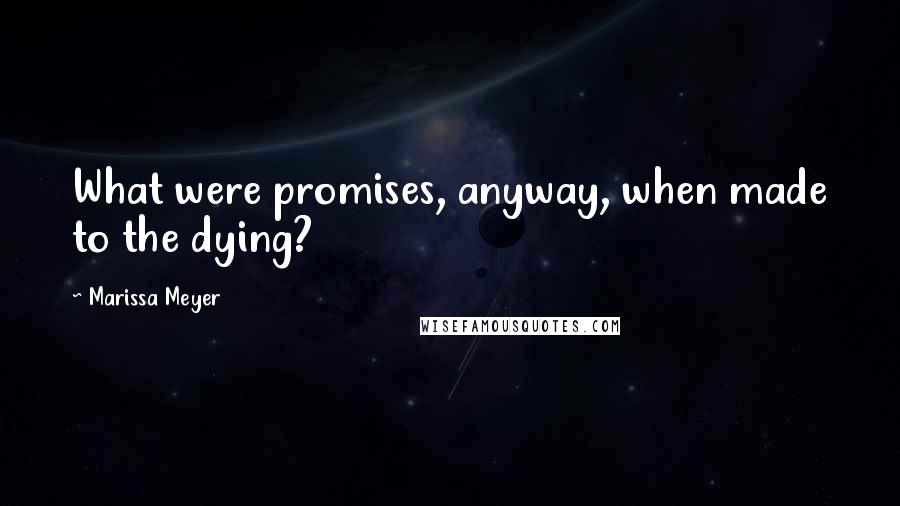 Marissa Meyer quotes: What were promises, anyway, when made to the dying?