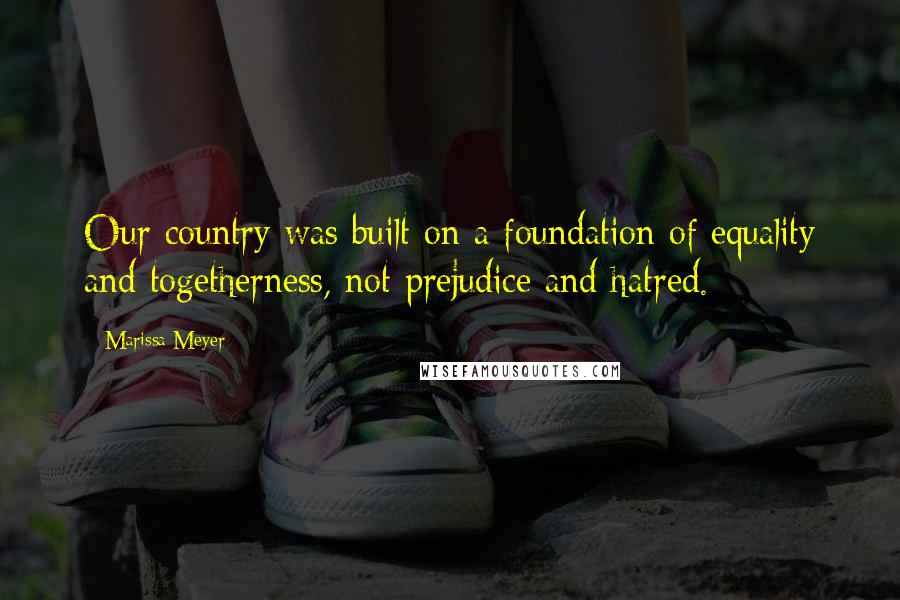 Marissa Meyer quotes: Our country was built on a foundation of equality and togetherness, not prejudice and hatred.