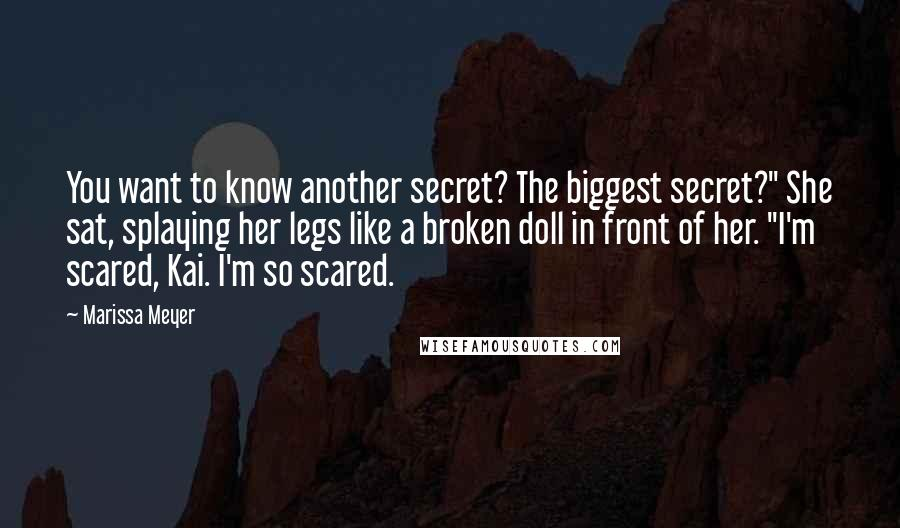 """Marissa Meyer quotes: You want to know another secret? The biggest secret?"""" She sat, splaying her legs like a broken doll in front of her. """"I'm scared, Kai. I'm so scared."""