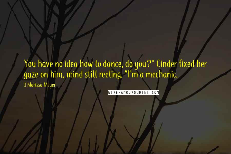 """Marissa Meyer quotes: You have no idea how to dance, do you?"""" Cinder fixed her gaze on him, mind still reeling. """"I'm a mechanic."""