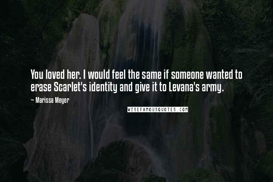 Marissa Meyer quotes: You loved her. I would feel the same if someone wanted to erase Scarlet's identity and give it to Levana's army.