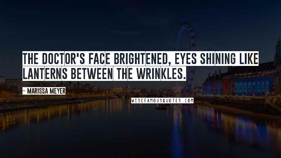 Marissa Meyer quotes: The doctor's face brightened, eyes shining like lanterns between the wrinkles.