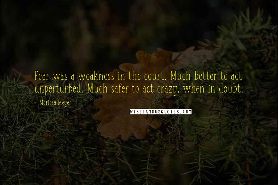 Marissa Meyer quotes: Fear was a weakness in the court. Much better to act unperturbed. Much safer to act crazy, when in doubt.