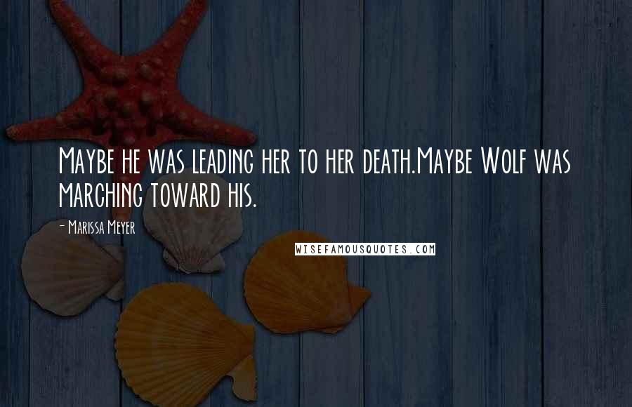 Marissa Meyer quotes: Maybe he was leading her to her death.Maybe Wolf was marching toward his.
