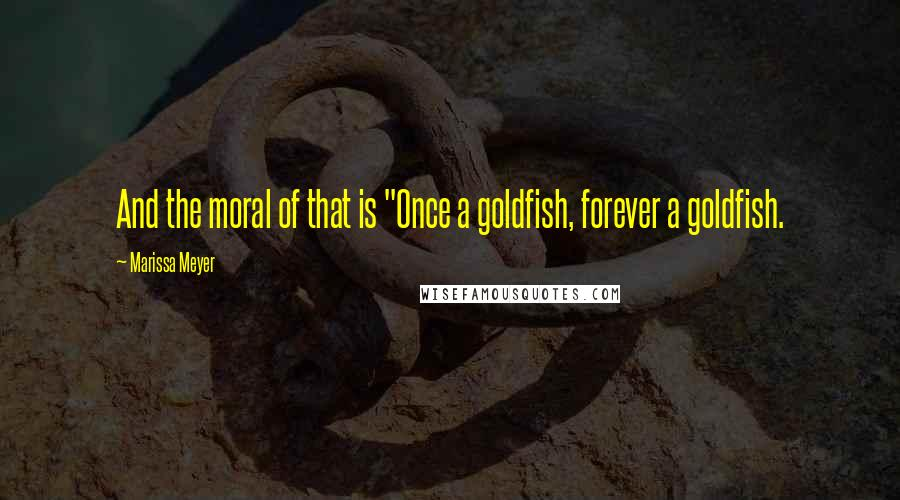 """Marissa Meyer quotes: And the moral of that is """"Once a goldfish, forever a goldfish."""