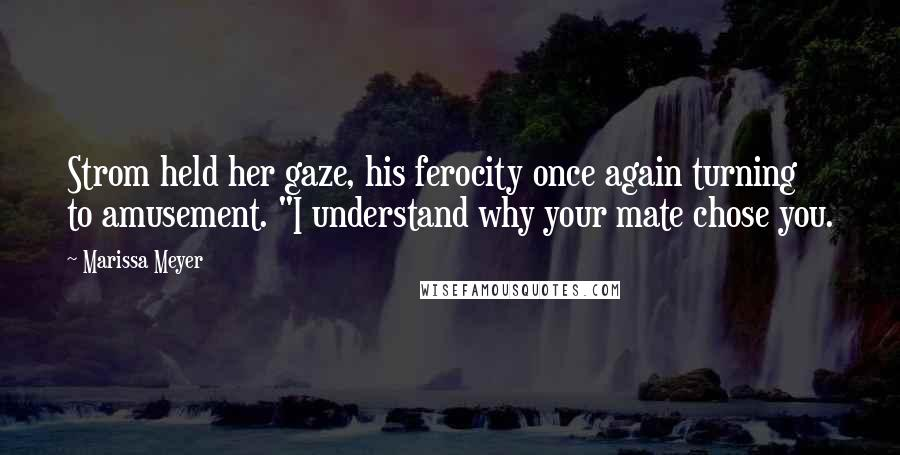 """Marissa Meyer quotes: Strom held her gaze, his ferocity once again turning to amusement. """"I understand why your mate chose you."""