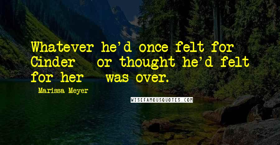Marissa Meyer quotes: Whatever he'd once felt for Cinder - or thought he'd felt for her - was over.
