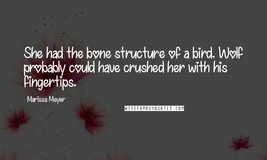Marissa Meyer quotes: She had the bone structure of a bird. Wolf probably could have crushed her with his fingertips.