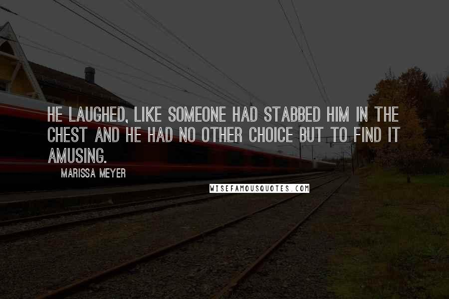 Marissa Meyer quotes: He laughed, like someone had stabbed him in the chest and he had no other choice but to find it amusing.