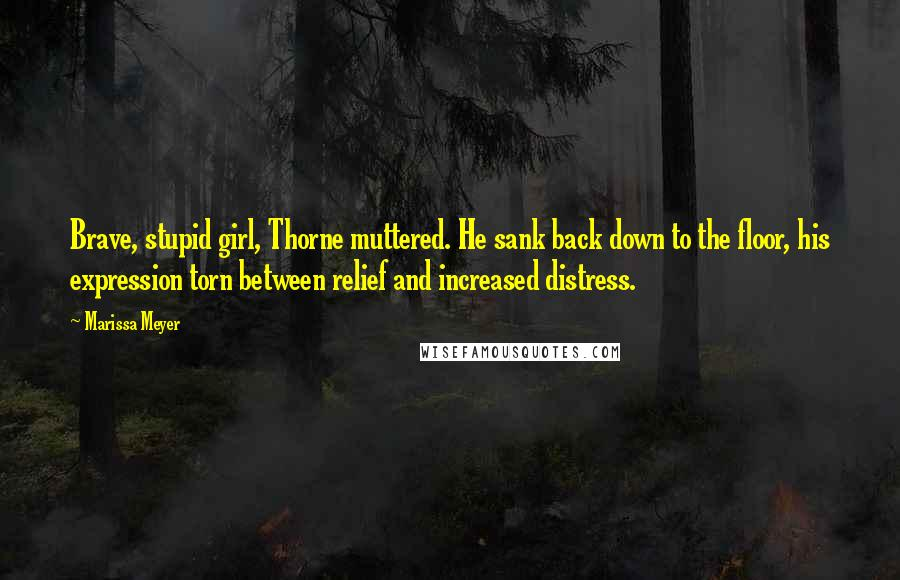 Marissa Meyer quotes: Brave, stupid girl, Thorne muttered. He sank back down to the floor, his expression torn between relief and increased distress.