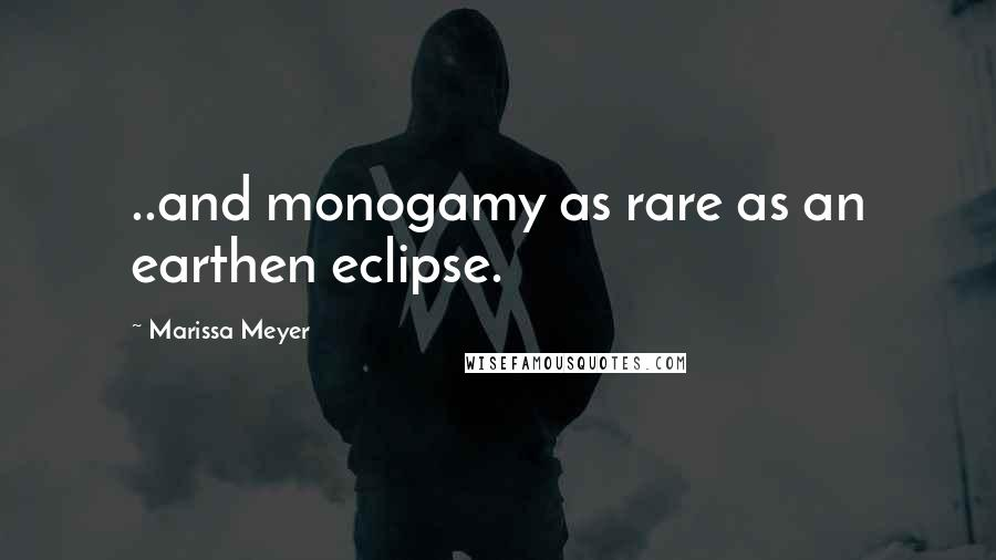 Marissa Meyer quotes: ..and monogamy as rare as an earthen eclipse.