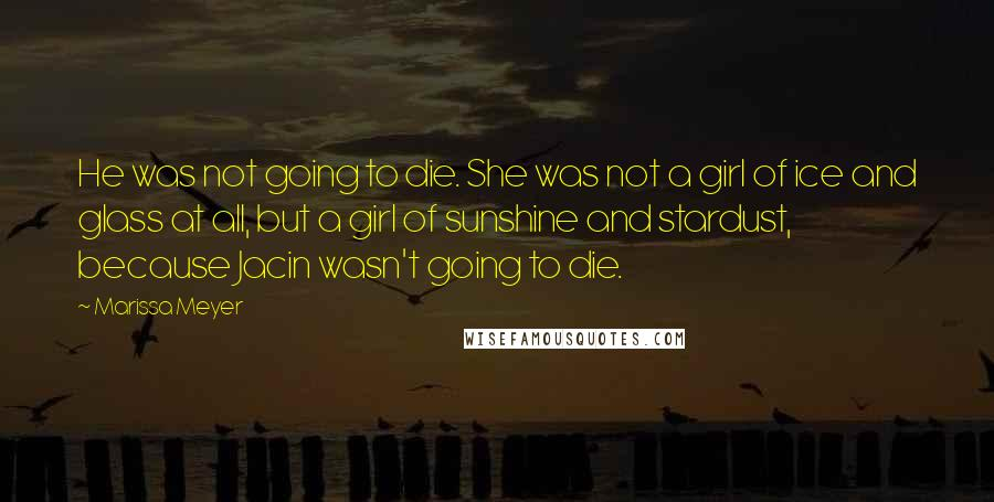 Marissa Meyer quotes: He was not going to die. She was not a girl of ice and glass at all, but a girl of sunshine and stardust, because Jacin wasn't going to die.