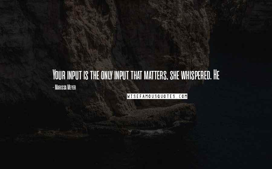 Marissa Meyer quotes: Your input is the only input that matters, she whispered. He