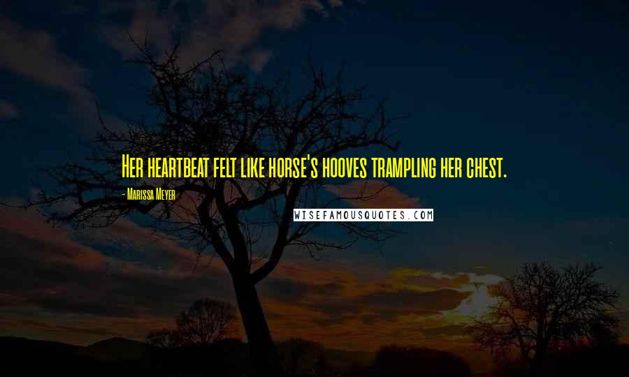 Marissa Meyer quotes: Her heartbeat felt like horse's hooves trampling her chest.