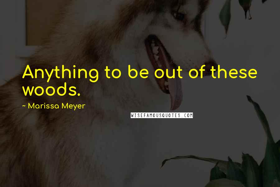 Marissa Meyer quotes: Anything to be out of these woods.