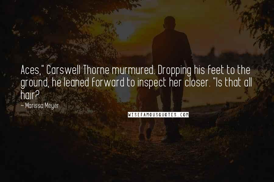 """Marissa Meyer quotes: Aces,"""" Carswell Thorne murmured. Dropping his feet to the ground, he leaned forward to inspect her closer. """"Is that all hair?"""