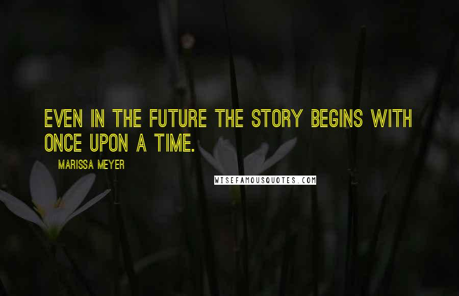 Marissa Meyer quotes: Even in the Future the Story Begins with Once Upon a Time.