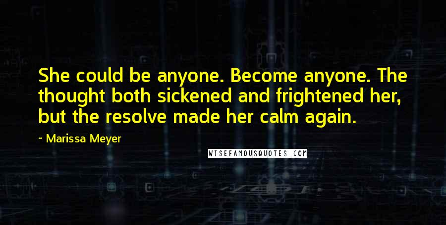 Marissa Meyer quotes: She could be anyone. Become anyone. The thought both sickened and frightened her, but the resolve made her calm again.
