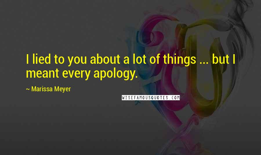 Marissa Meyer quotes: I lied to you about a lot of things ... but I meant every apology.